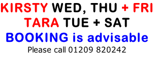 KIRSTY WED, THU + FRI TARA TUE + SAT BOOKING is advisable Please call 01209 820242